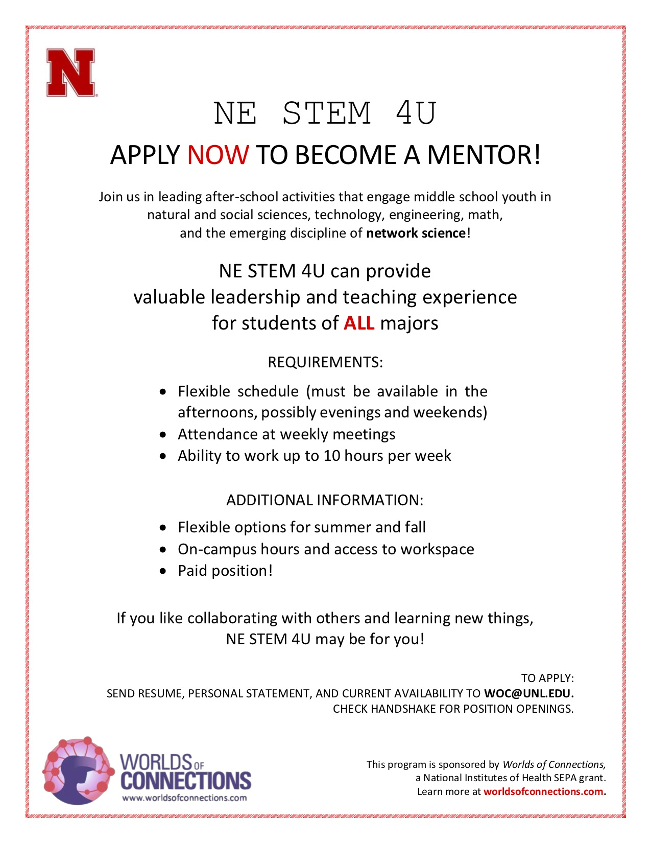 Hiring flyer that reads: NE STEM 4U APPLY NOW TO BECOME A MENTOR! Join us in leading after-school activities that engage middle school youth in natural and social sciences, technology, engineering, math, and the emerging discipline of network science! NE STEM 4U can provide valuable leadership and teaching experience for students of ALL majors REQUIREMENTS: • Flexible schedule (must be available in the afternoons, possibly evenings and weekends) • Attendance at weekly meetings • Ability to work up to 10 hours per week ADDITIONAL INFORMATION: • Flexible options for summer and fall • On-campus hours and access to workspace • Paid position! If you like collaborating with others and learning new things, NE STEM 4U may be for you! TO APPLY: SEND RESUME, PERSONAL STATEMENT, AND CURRENT AVAILABILITY TO WOC@UNL.EDU. CHECK HANDSHAKE FOR POSITION OPENINGS.